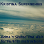 Kristina Supergenius Remain Seated and Wait for Further Instructions